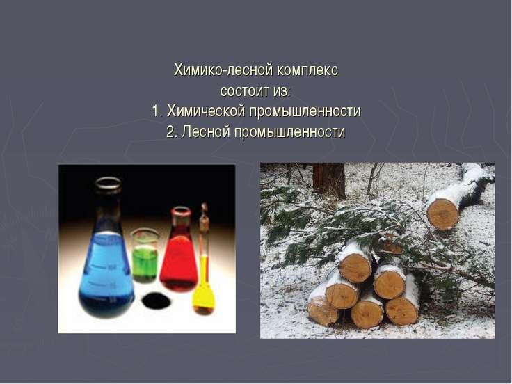 Химико-лесной комплекс состоит из: 1. Химической промышленности 2. Лесной про...
