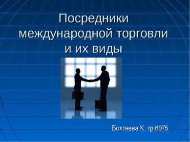 Посредники международной торговли и их виды Болтнева К. гр.6075