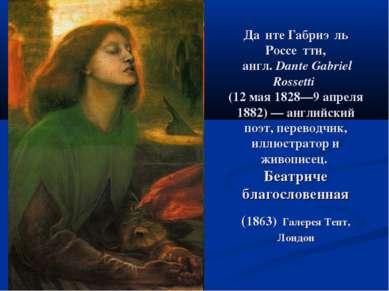 Да нте Габриэ ль Россе тти, англ.Dante Gabriel Rossetti (12 мая 1828—9 апрел...