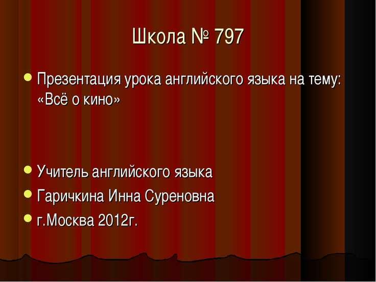 Школа № 797 Презентация урока английского языка на тему: «Всё о кино» Учитель...