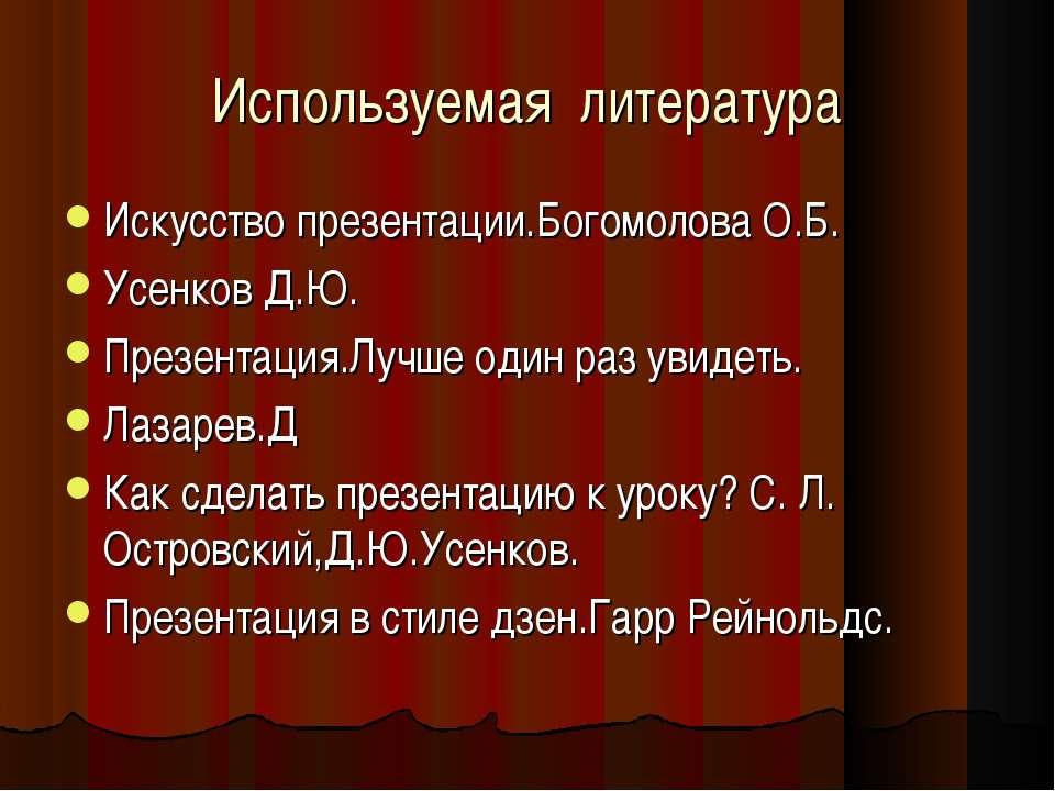Используемая литература Искусство презентации.Богомолова О.Б. Усенков Д.Ю. Пр...