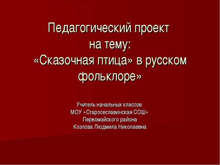 Педагогический проект на тему: «Сказочная птица» в русском фольклоре» Учитель...