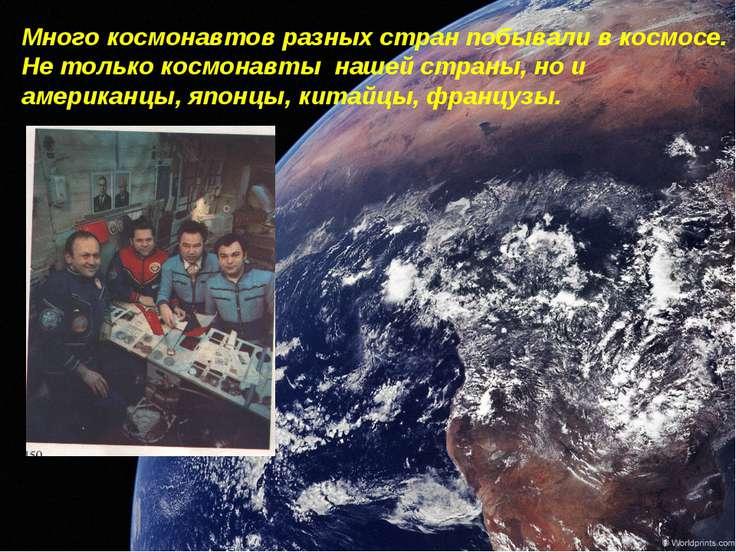 Много космонавтов разных стран побывали в космосе. Не только космонавты нашей...
