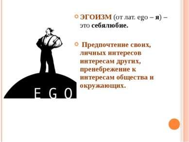 ЭГОИЗМ (от лат. ego – я) – это себялюбие. Предпочтение своих, личных интересо...