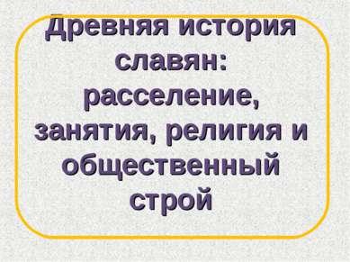 Древняя история славян: расселение, занятия, религия и общественный строй