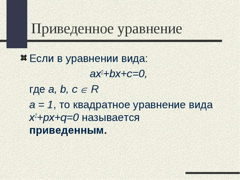 Приведенное уравнение Если в уравнении вида: ax2+bx+c=0, где a, b, с R а = 1,...