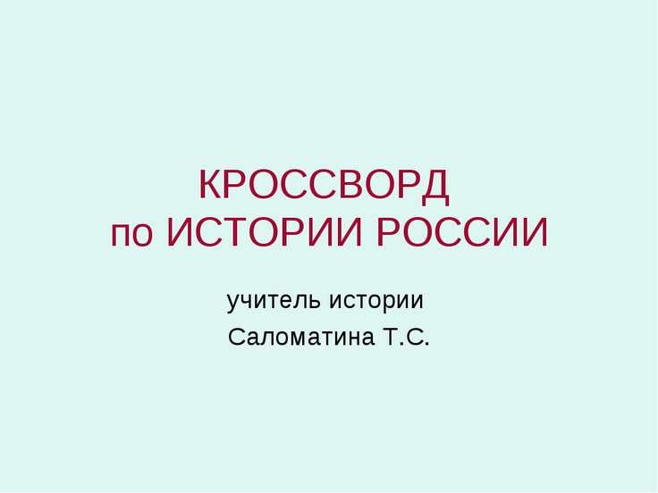 КРОССВОРД по ИСТОРИИ РОССИИ учитель истории Саломатина Т.С.