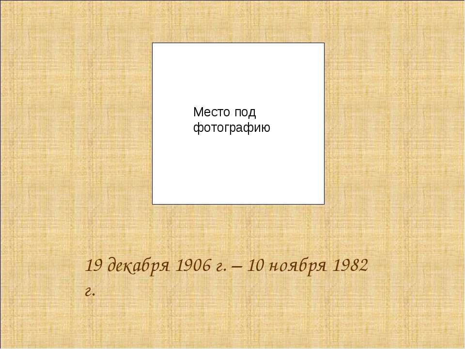 19 декабря 1906 г. – 10 ноября 1982 г. Место под фотографию