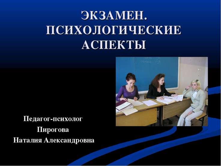 ЭКЗАМЕН. ПСИХОЛОГИЧЕСКИЕ АСПЕКТЫ Педагог-психолог Пирогова Наталия Александровна