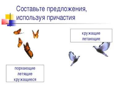 Составьте предложения, используя причастия порхающие летящие кружащиеся кружа...