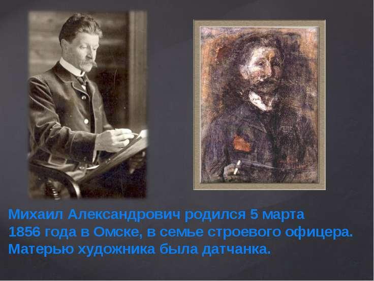 Михаил Александрович родился 5 марта 1856года в Омске, в семье строевого офи...
