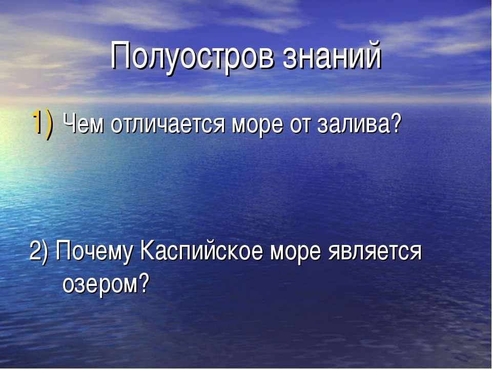 Полуостров знаний Чем отличается море от залива? 2) Почему Каспийское море яв...