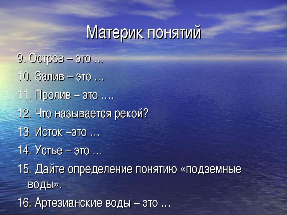 Материк понятий 9. Остров – это … 10. Залив – это … 11. Пролив – это …. 12. Ч...