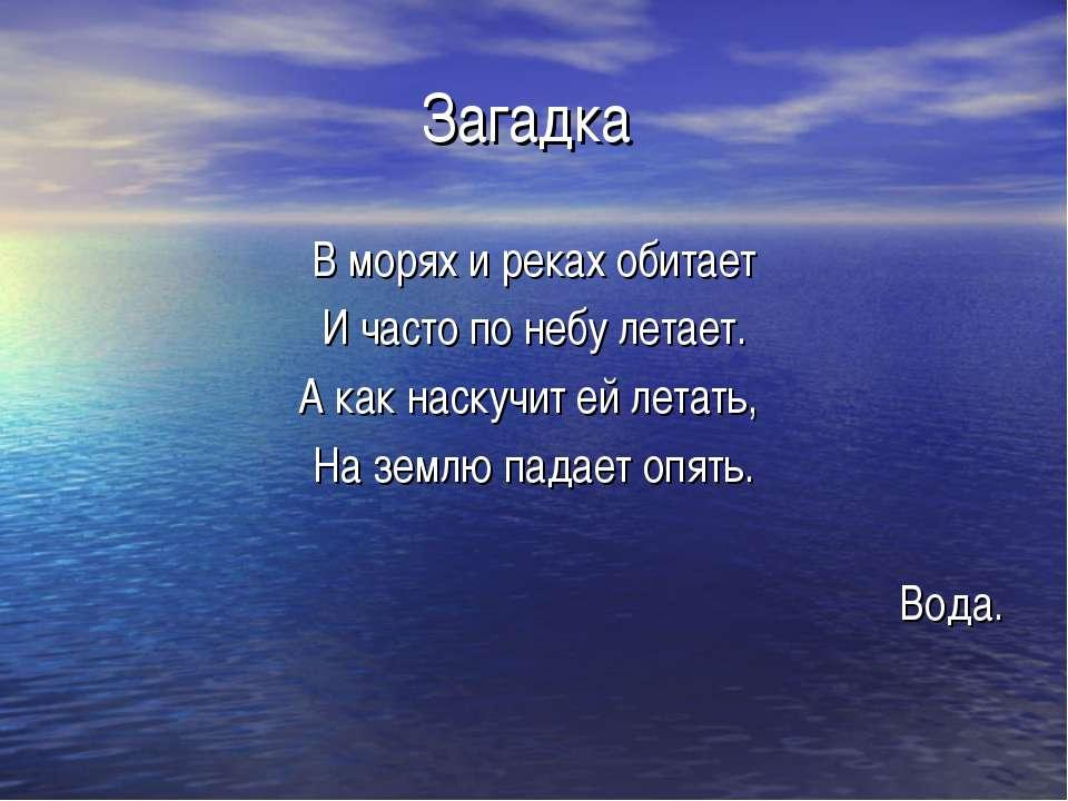 Загадка В морях и реках обитает И часто по небу летает. А как наскучит ей лет...
