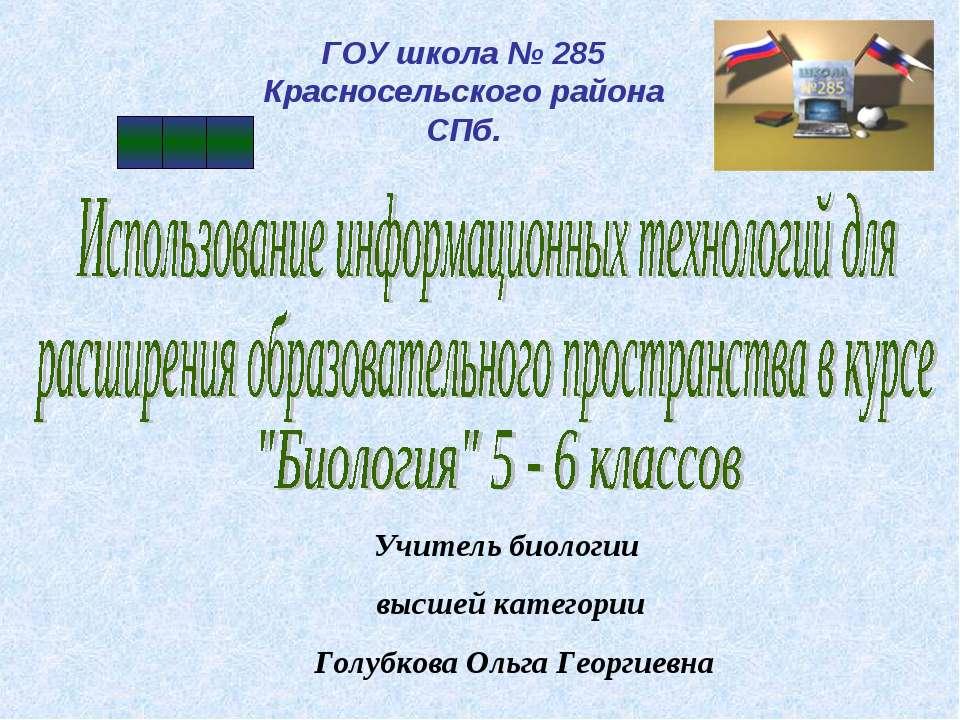 ГОУ школа № 285 Красносельского района СПб. Учитель биологии высшей категории...