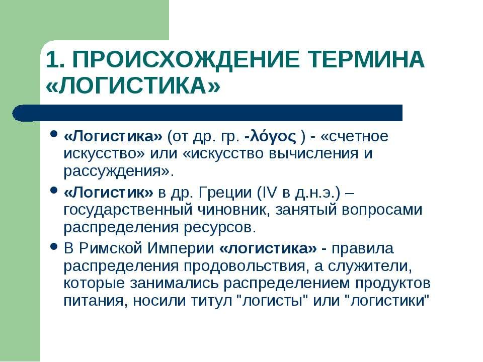 1. ПРОИСХОЖДЕНИЕ ТЕРМИНА «ЛОГИСТИКА» «Логистика» (от др. гр. -λόγος ) - «счет...