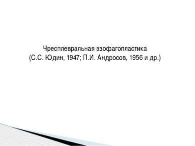 Чресплевральная эзофагопластика (С.С. Юдин, 1947; П.И. Андросов, 1956 и др.)