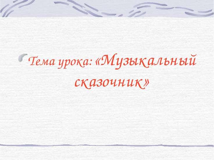 Тема урока: «Музыкальный сказочник»
