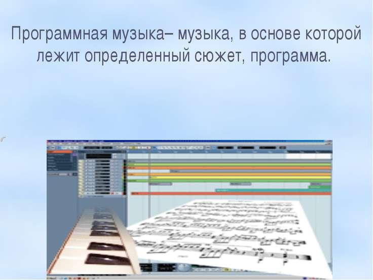 Программная музыка– музыка, в основе которой лежит определенный сюжет, програ...