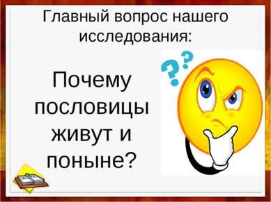 Главный вопрос нашего исследования: Почему пословицы живут и поныне?