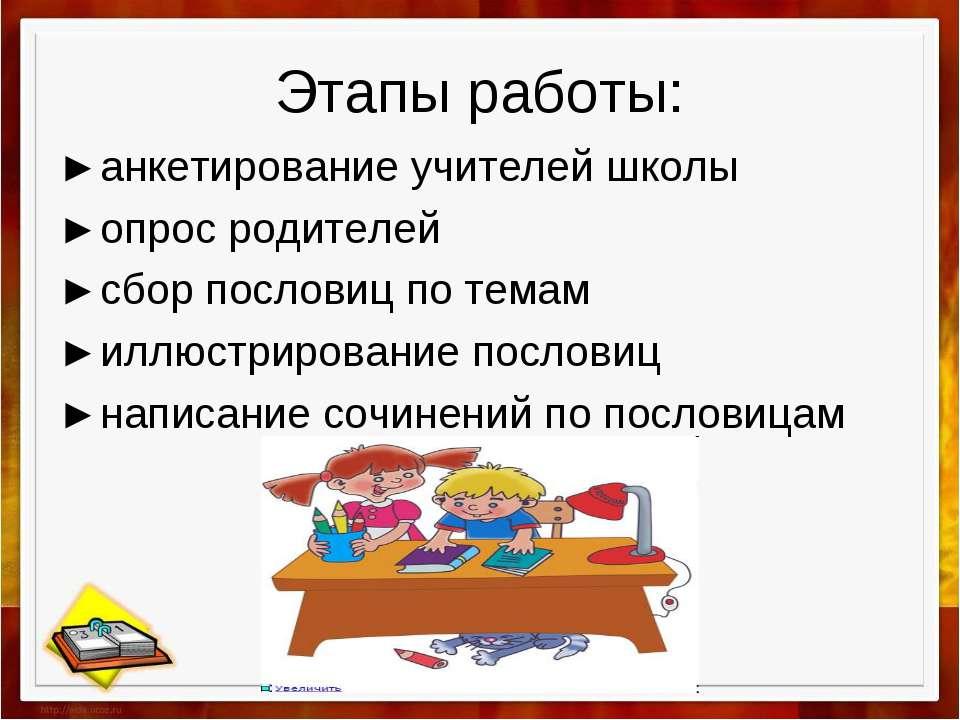 Этапы работы: ►анкетирование учителей школы ►опрос родителей ►сбор пословиц п...