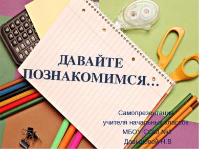 ДАВАЙТЕ ПОЗНАКОМИМСЯ… Самопрезентация учителя начальных классов МБОУ СОШ №1 Д...