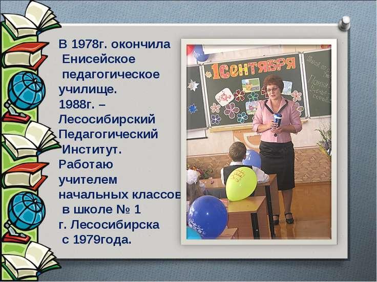 В 1978г. окончила Енисейское педагогическое училище. 1988г. – Лесосибирский П...