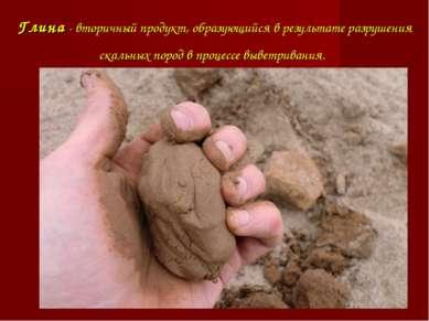 Глина - вторичный продукт, образующийся в результате разрушения скальных поро...