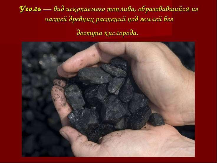 Уголь— вид ископаемого топлива, образовавшийся из частей древних растений по...