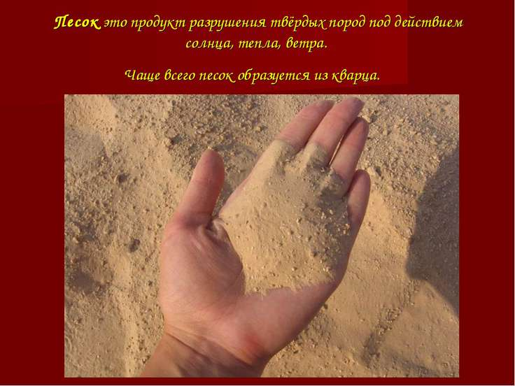 Песок это продукт разрушения твёрдых пород под действием солнца, тепла, ветра...