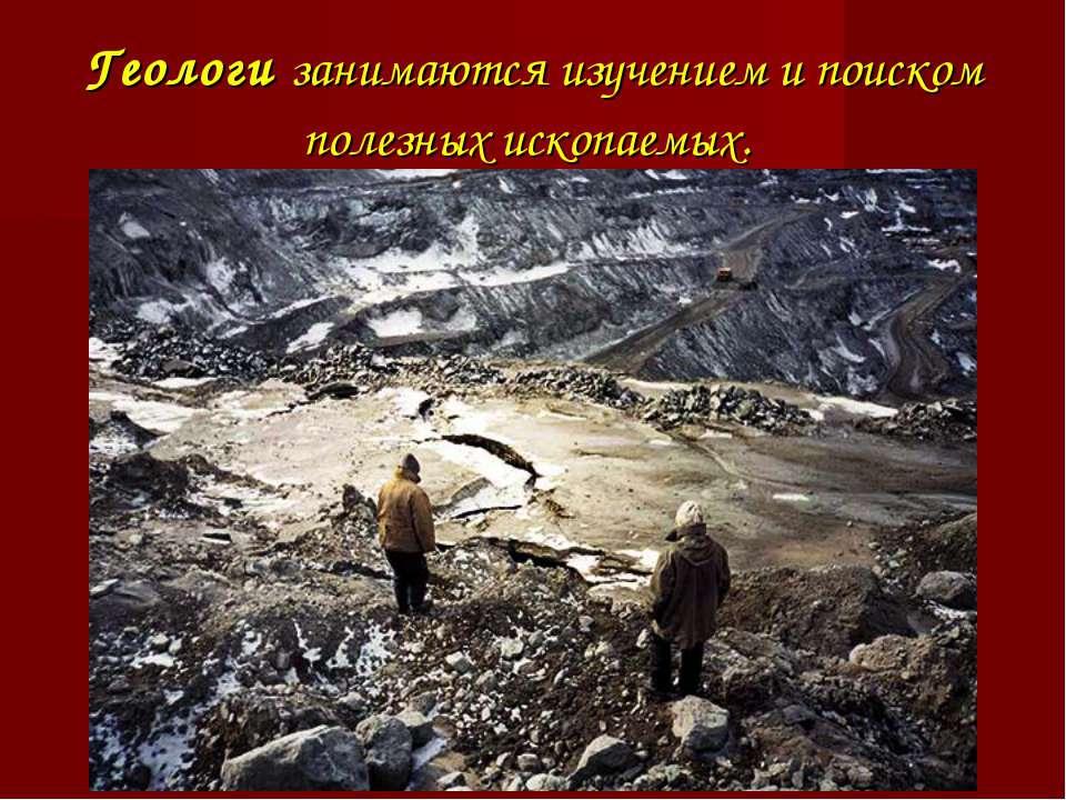 Геологи занимаются изучением и поиском полезных ископаемых.