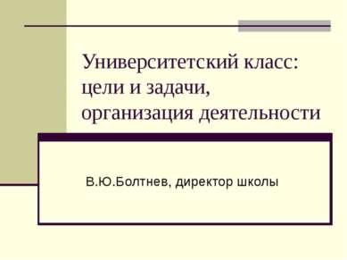 Университетский класс: цели и задачи, организация деятельности В.Ю.Болтнев, д...