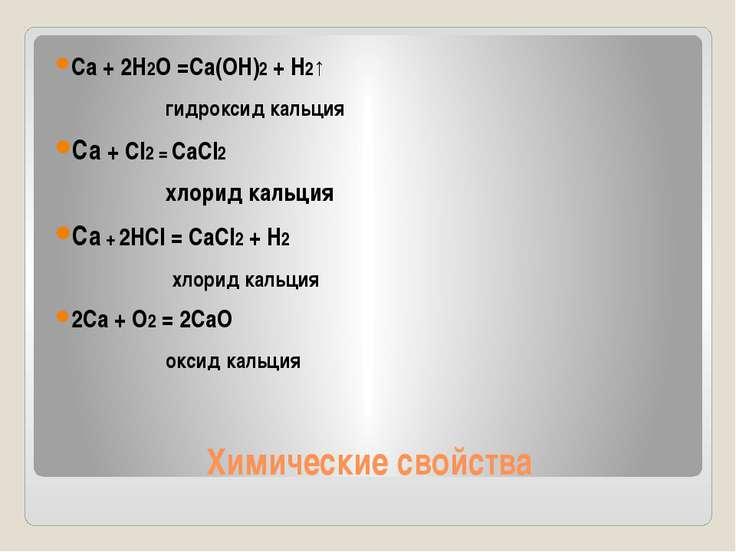 Химические свойства Ca + 2H2O =Ca(OH)2 + H2↑ гидроксид кальция Ca + Cl2 = CaC...