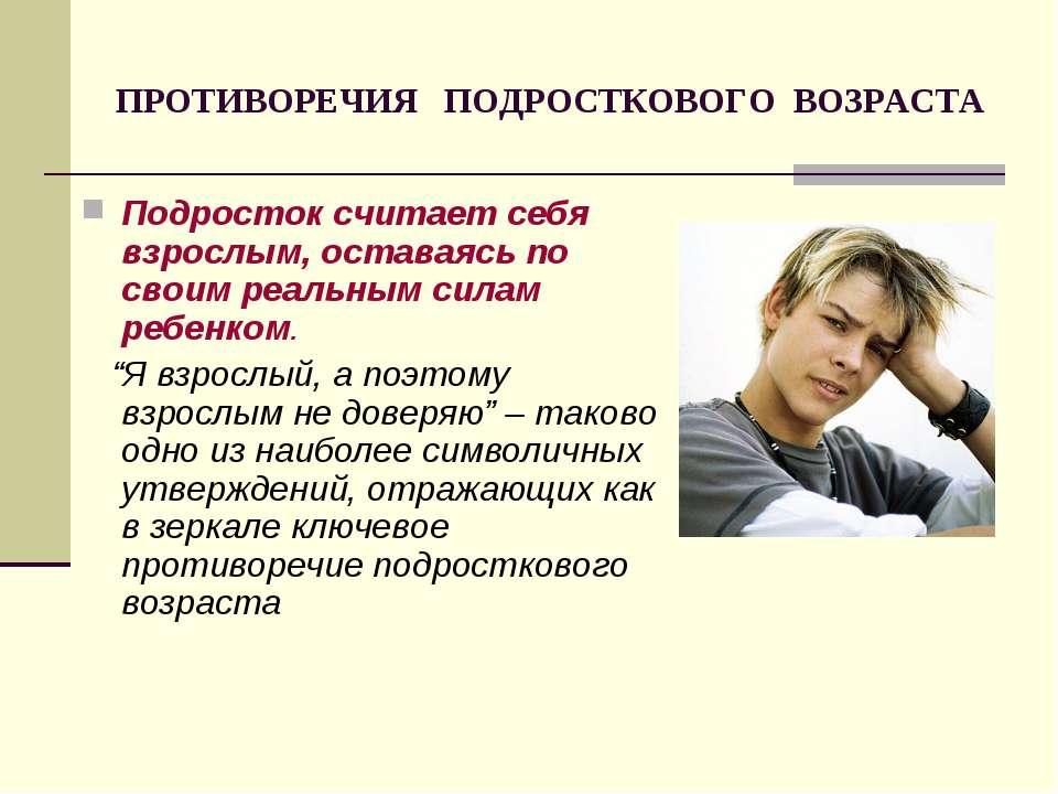 ПРОТИВОРЕЧИЯ ПОДРОСТКОВОГО ВОЗРАСТА Подросток считает себя взрослым, оставаяс...