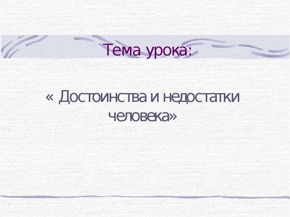 Тема урока: « Достоинства и недостатки человека»