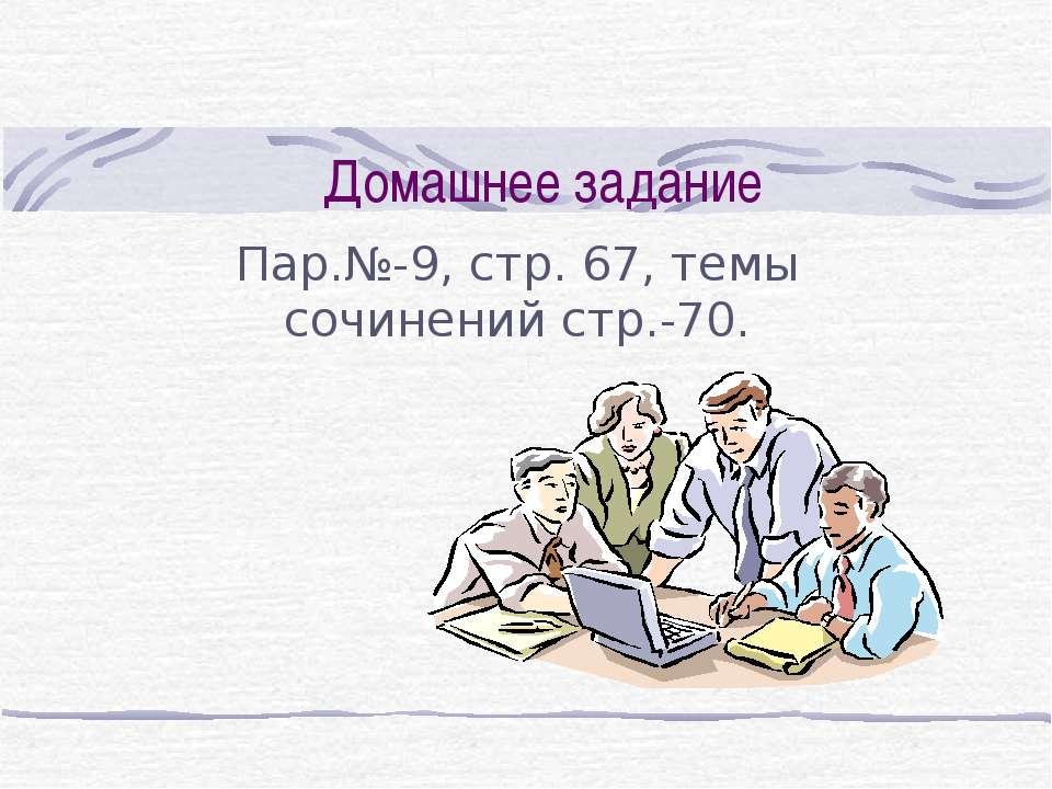 Домашнее задание Пар.№-9, стр. 67, темы сочинений стр.-70.