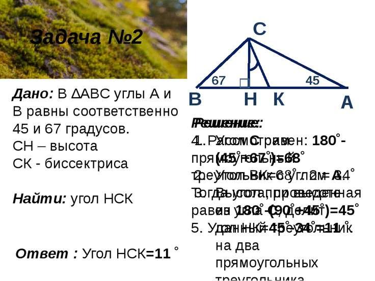 Задача №2 Дано: В ∆ABC углы А и В равны соответственно 45 и 67 градусов. СН –...