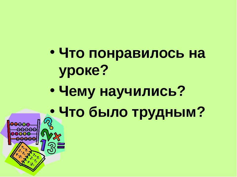 Что понравилось на уроке? Чему научились? Что было трудным?