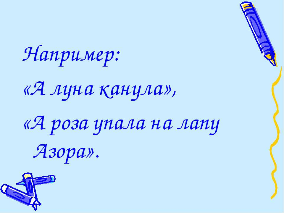 Например: «А луна канула», «А роза упала на лапу Азора».