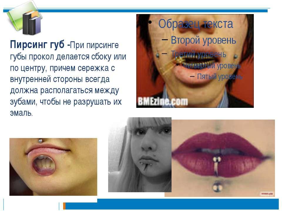 Пирсинг губ -При пирсинге губы прокол делается сбоку или по центру, причем се...