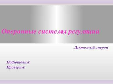 Оперонные системы регуляции Лактозный оперон Подготовил: Проверил:
