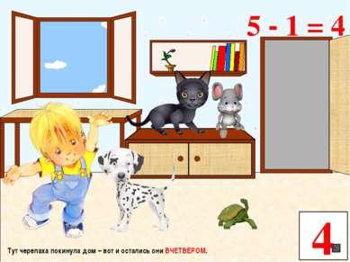 Тут черепаха покинула дом – вот и остались они ВЧЕТВЕРОМ. 4 5 - 1 = 4