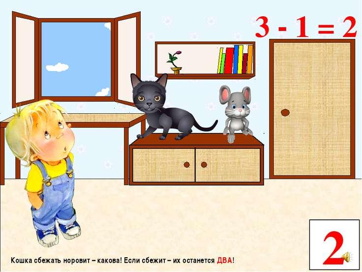 Кошка сбежать норовит – какова! Если сбежит – их останется ДВА! 2 3 - 1 = 2