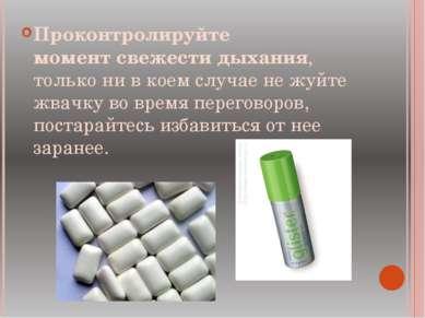 Проконтролируйте моментсвежести дыхания, только ни в коем случае не жуйте жв...