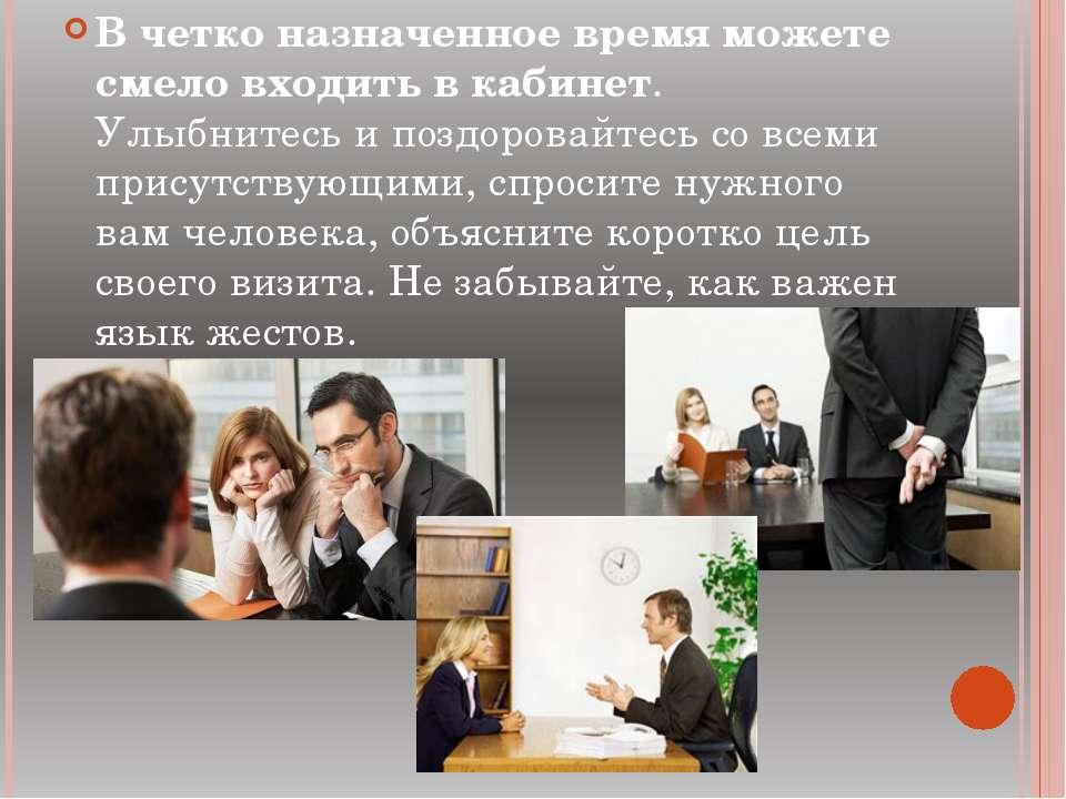 В четко назначенное время можете смело входить в кабинет. Улыбнитесь и поздор...