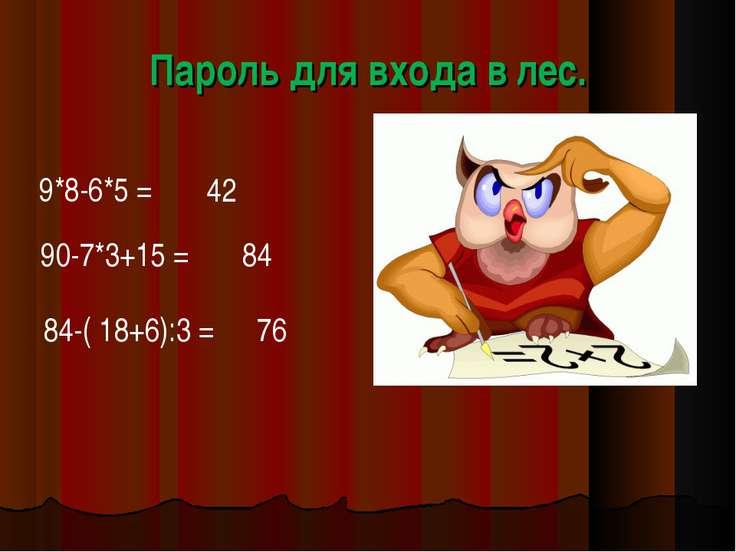 Пароль для входа в лес. 9*8-6*5 = 42 90-7*3+15 = 84 76 84-( 18+6):3 =