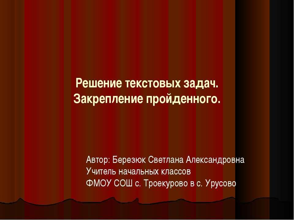 Решение текстовых задач. Закрепление пройденного. Автор: Березюк Светлана Але...