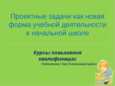 Проектные задачи как новая форма учебной деятельности в начальной школе Курсы...