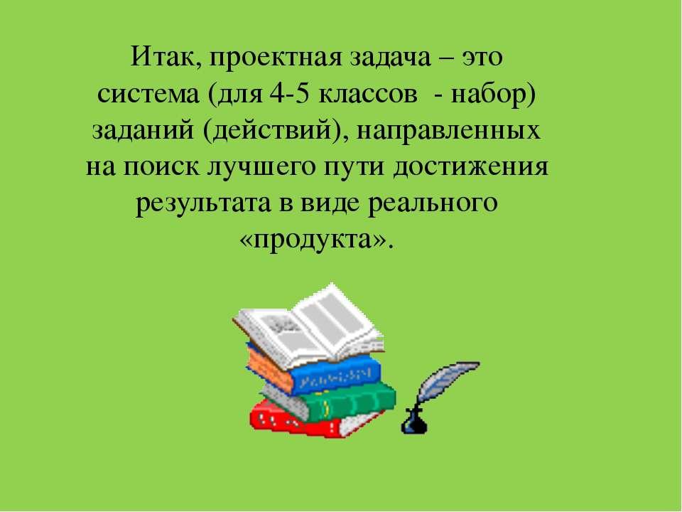 Итак, проектная задача – это система (для 4-5 классов - набор) заданий (дейст...