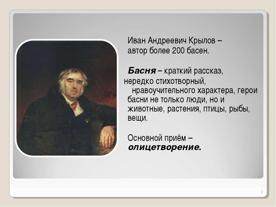 Иван Андреевич Крылов – автор более 200 басен. Басня – краткий рассказ, неред...